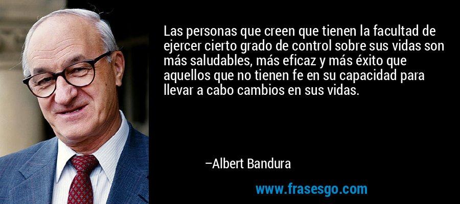 Las personas que creen que tienen la facultad de ejercer cierto grado de control sobre sus vidas son más saludables, más eficaz y más éxito que aquellos que no tienen fe en su capacidad para llevar a cabo cambios en sus vidas. – Albert Bandura