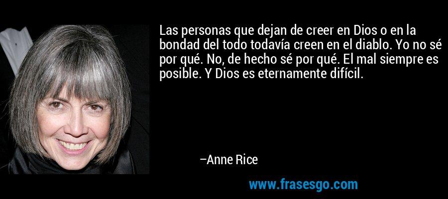 Las personas que dejan de creer en Dios o en la bondad del todo todavía creen en el diablo. Yo no sé por qué. No, de hecho sé por qué. El mal siempre es posible. Y Dios es eternamente difícil. – Anne Rice