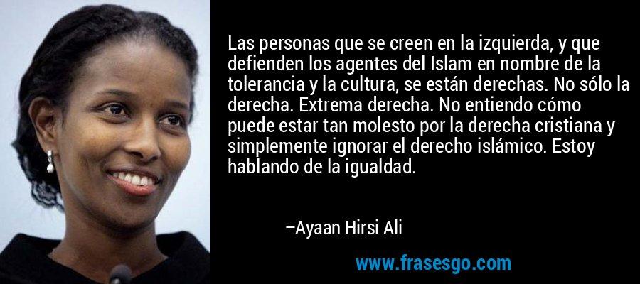 Las personas que se creen en la izquierda, y que defienden los agentes del Islam en nombre de la tolerancia y la cultura, se están derechas. No sólo la derecha. Extrema derecha. No entiendo cómo puede estar tan molesto por la derecha cristiana y simplemente ignorar el derecho islámico. Estoy hablando de la igualdad. – Ayaan Hirsi Ali