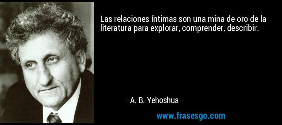 Las relaciones íntimas son una mina de oro de la literatura para explorar, comprender, describir. – A. B. Yehoshua