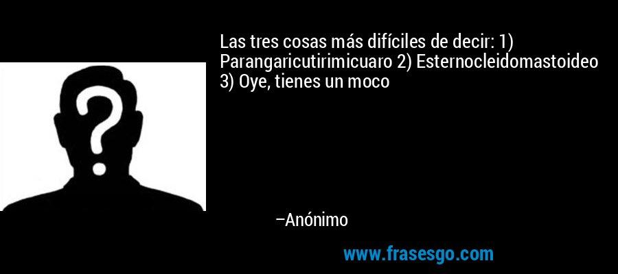 Las tres cosas más difíciles de decir: 1) Parangaricutirimicuaro 2) Esternocleidomastoideo 3) Oye, tienes un moco – Anónimo