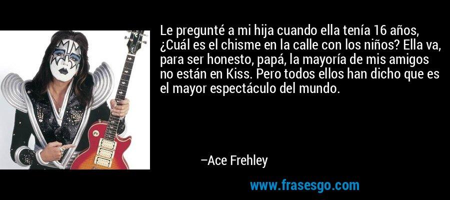 Le pregunté a mi hija cuando ella tenía 16 años, ¿Cuál es el chisme en la calle con los niños? Ella va, para ser honesto, papá, la mayoría de mis amigos no están en Kiss. Pero todos ellos han dicho que es el mayor espectáculo del mundo. – Ace Frehley