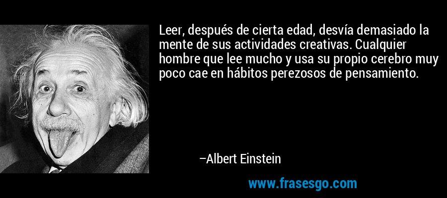 Leer, después de cierta edad, desvía demasiado la mente de sus actividades creativas. Cualquier hombre que lee mucho y usa su propio cerebro muy poco cae en hábitos perezosos de pensamiento. – Albert Einstein