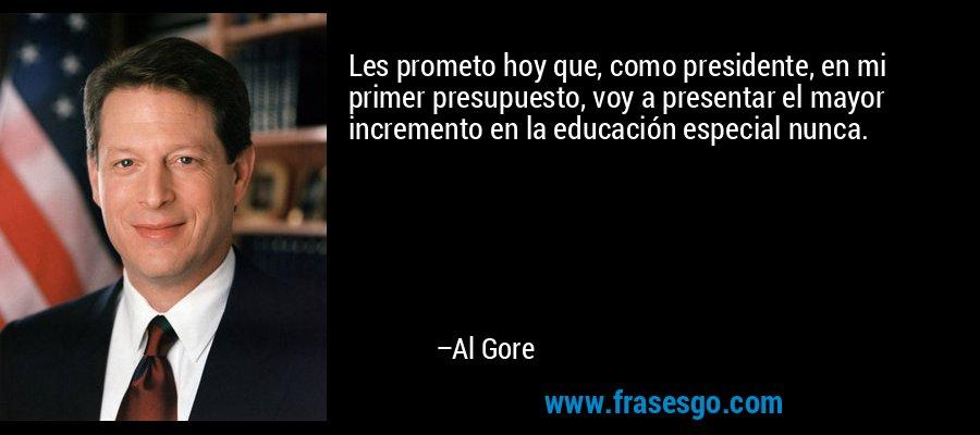 Les prometo hoy que, como presidente, en mi primer presupuesto, voy a presentar el mayor incremento en la educación especial nunca. – Al Gore