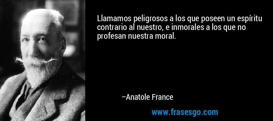 Llamamos peligrosos a los que poseen un espíritu contrario al nuestro, e inmorales a los que no profesan nuestra moral. – Anatole France