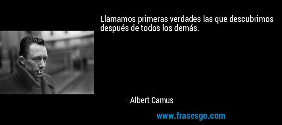 Llamamos primeras verdades las que descubrimos después de todos los demás. – Albert Camus