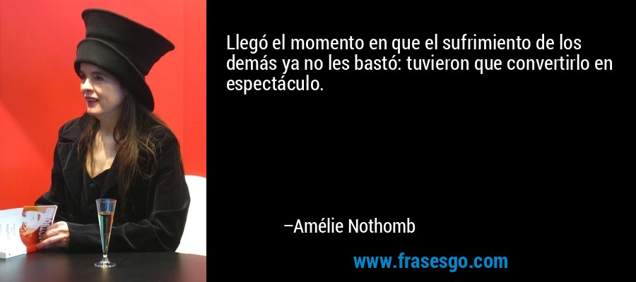 Llegó el momento en que el sufrimiento de los demás ya no les bastó: tuvieron que convertirlo en espectáculo. – Amélie Nothomb