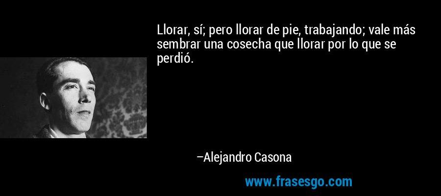Llorar, sí; pero llorar de pie, trabajando; vale más sembrar una cosecha que llorar por lo que se perdió. – Alejandro Casona