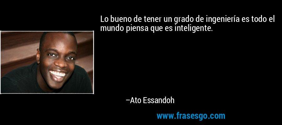 Lo bueno de tener un grado de ingeniería es todo el mundo piensa que es inteligente. – Ato Essandoh