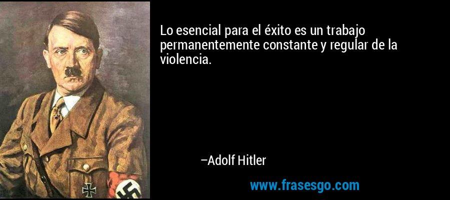 Lo esencial para el éxito es un trabajo permanentemente constante y regular de la violencia. – Adolf Hitler