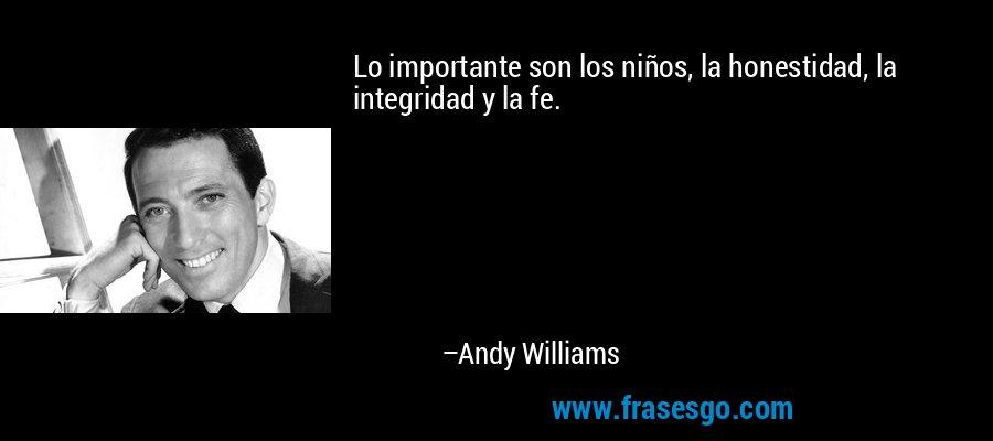 Lo importante son los niños, la honestidad, la integridad y la fe. – Andy Williams
