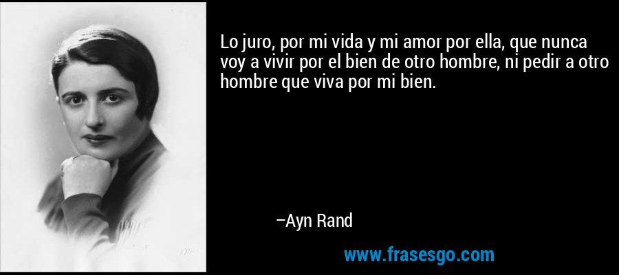 Lo juro, por mi vida y mi amor por ella, que nunca voy a vivir por el bien de otro hombre, ni pedir a otro hombre que viva por mi bien.  – Ayn Rand