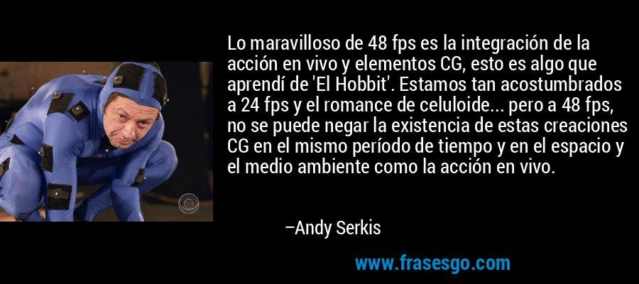 Lo maravilloso de 48 fps es la integración de la acción en vivo y elementos CG, esto es algo que aprendí de 'El Hobbit'. Estamos tan acostumbrados a 24 fps y el romance de celuloide... pero a 48 fps, no se puede negar la existencia de estas creaciones CG en el mismo período de tiempo y en el espacio y el medio ambiente como la acción en vivo. – Andy Serkis