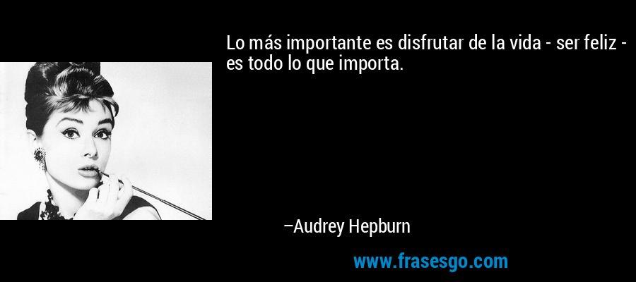 Lo más importante es disfrutar de la vida - ser feliz - es todo lo que importa. – Audrey Hepburn