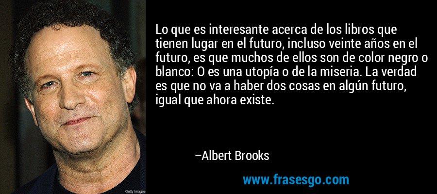 Lo que es interesante acerca de los libros que tienen lugar en el futuro, incluso veinte años en el futuro, es que muchos de ellos son de color negro o blanco: O es una utopía o de la miseria. La verdad es que no va a haber dos cosas en algún futuro, igual que ahora existe. – Albert Brooks