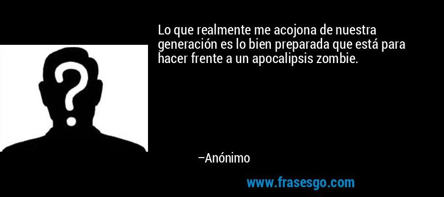 Lo que realmente me acojona de nuestra generación es lo bien preparada que está para hacer frente a un apocalipsis zombie. – Anónimo