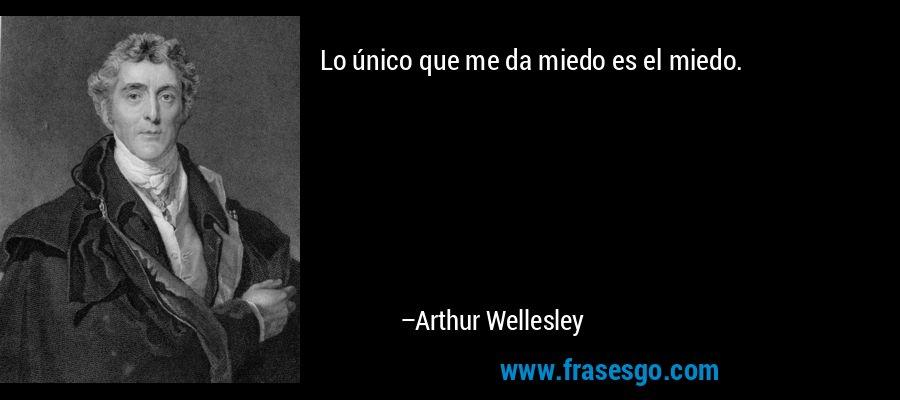 Lo único que me da miedo es el miedo. – Arthur Wellesley