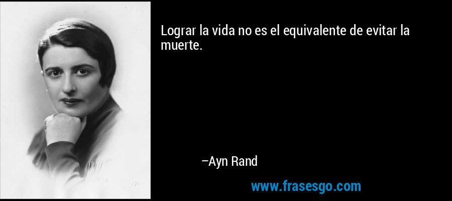 Lograr la vida no es el equivalente de evitar la muerte. – Ayn Rand