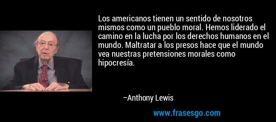 Los americanos tienen un sentido de nosotros mismos como un pueblo moral. Hemos liderado el camino en la lucha por los derechos humanos en el mundo. Maltratar a los presos hace que el mundo vea nuestras pretensiones morales como hipocresía. – Anthony Lewis