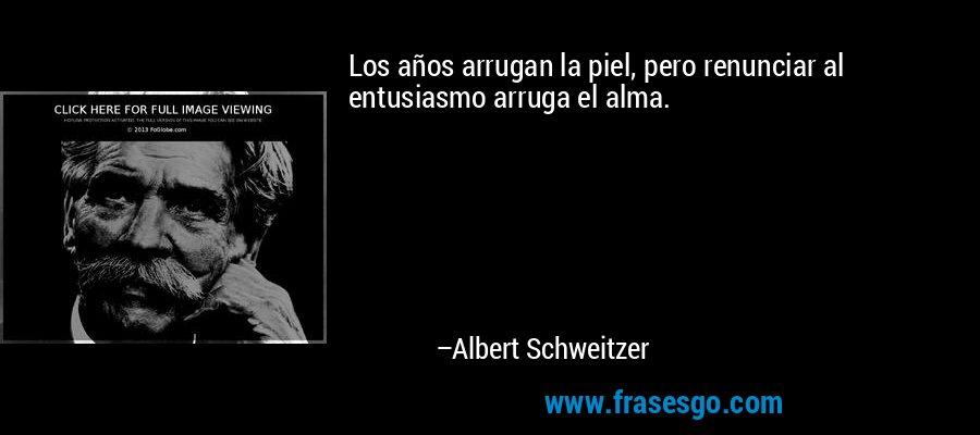 Los años arrugan la piel, pero renunciar al entusiasmo arruga el alma. – Albert Schweitzer