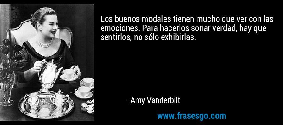 Los buenos modales tienen mucho que ver con las emociones. Para hacerlos sonar verdad, hay que sentirlos, no sólo exhibirlas. – Amy Vanderbilt