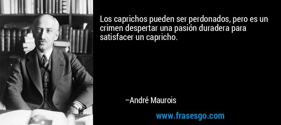 Los caprichos pueden ser perdonados, pero es un crimen despertar una pasión duradera para satisfacer un capricho. – André Maurois