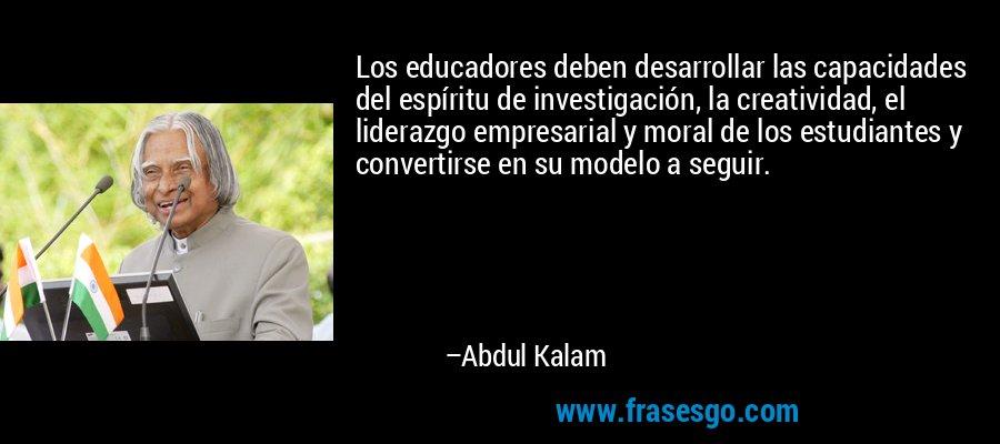 Los educadores deben desarrollar las capacidades del espíritu de investigación, la creatividad, el liderazgo empresarial y moral de los estudiantes y convertirse en su modelo a seguir. – Abdul Kalam