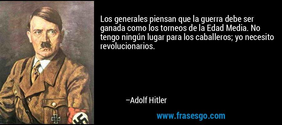 Los generales piensan que la guerra debe ser ganada como los torneos de la Edad Media. No tengo ningún lugar para los caballeros; yo necesito revolucionarios. – Adolf Hitler