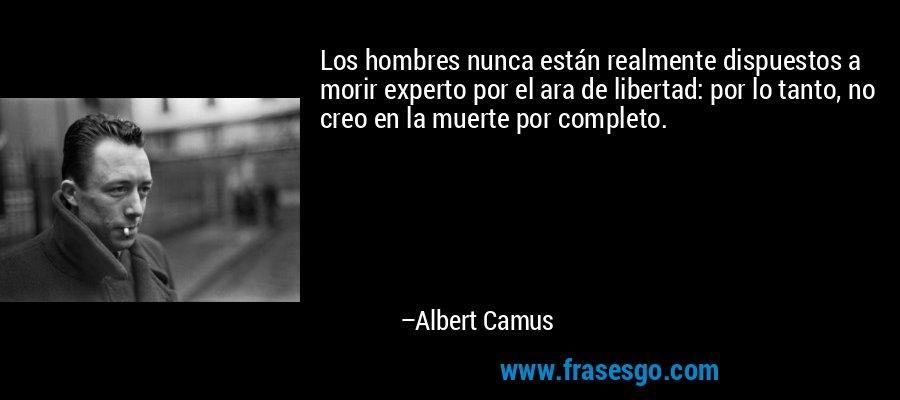 Los hombres nunca están realmente dispuestos a morir experto por el ara de libertad: por lo tanto, no creo en la muerte por completo. – Albert Camus