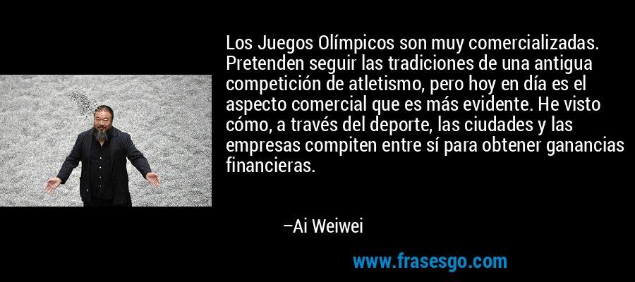 Los Juegos Olímpicos son muy comercializadas. Pretenden seguir las tradiciones de una antigua competición de atletismo, pero hoy en día es el aspecto comercial que es más evidente. He visto cómo, a través del deporte, las ciudades y las empresas compiten entre sí para obtener ganancias financieras. – Ai Weiwei