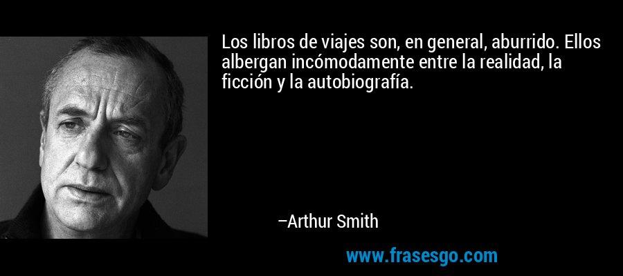 Los libros de viajes son, en general, aburrido. Ellos albergan incómodamente entre la realidad, la ficción y la autobiografía. – Arthur Smith