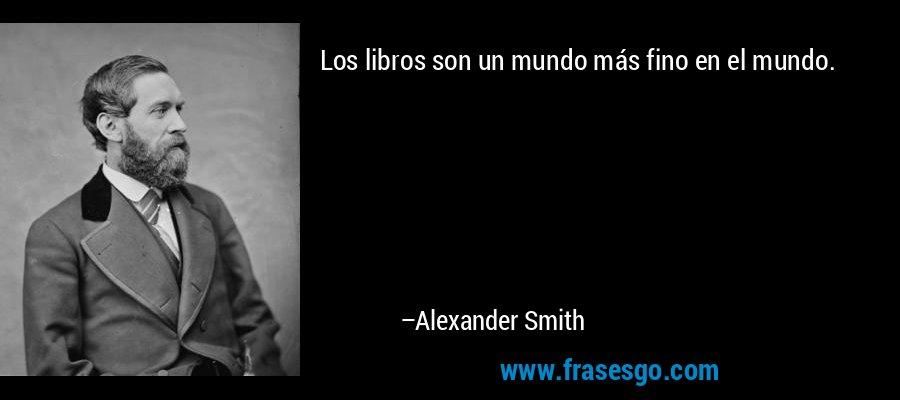 Los libros son un mundo más fino en el mundo. – Alexander Smith
