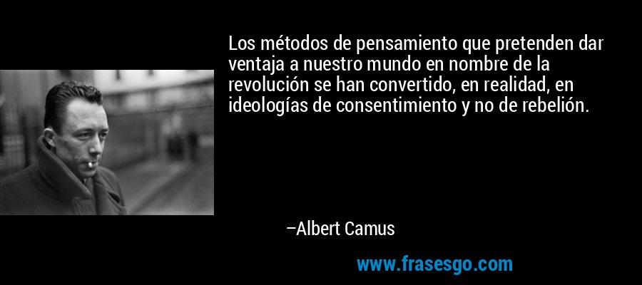 Los métodos de pensamiento que pretenden dar ventaja a nuestro mundo en nombre de la revolución se han convertido, en realidad, en ideologías de consentimiento y no de rebelión. – Albert Camus