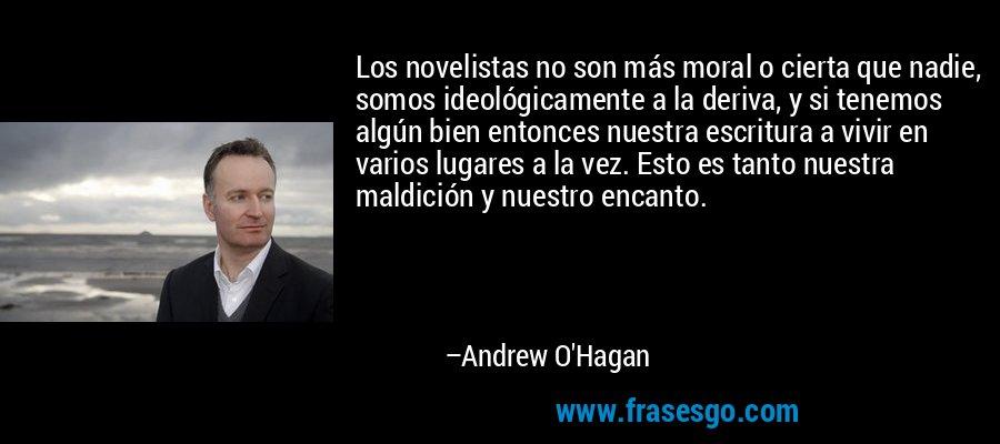 Los novelistas no son más moral o cierta que nadie, somos ideológicamente a la deriva, y si tenemos algún bien entonces nuestra escritura a vivir en varios lugares a la vez. Esto es tanto nuestra maldición y nuestro encanto. – Andrew O'Hagan