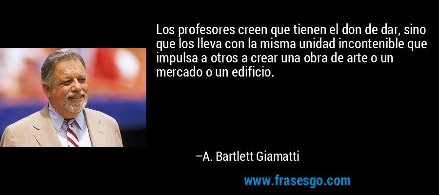 Los profesores creen que tienen el don de dar, sino que los lleva con la misma unidad incontenible que impulsa a otros a crear una obra de arte o un mercado o un edificio. – A. Bartlett Giamatti