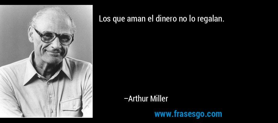 Los que aman el dinero no lo regalan. – Arthur Miller