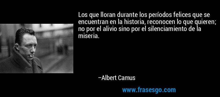 Los que lloran durante los períodos felices que se encuentran en la historia, reconocen lo que quieren; no por el alivio sino por el silenciamiento de la miseria. – Albert Camus