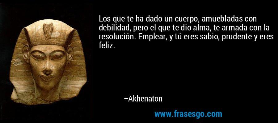 Los que te ha dado un cuerpo, amuebladas con debilidad, pero el que te dio alma, te armada con la resolución. Emplear, y tú eres sabio, prudente y eres feliz. – Akhenaton