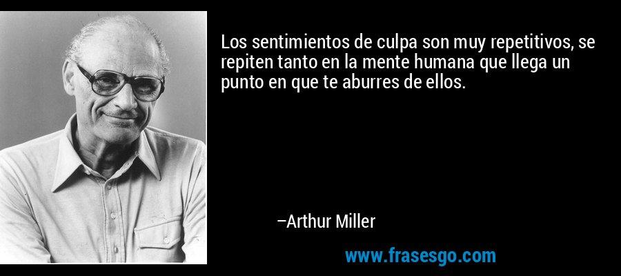 Los sentimientos de culpa son muy repetitivos, se repiten tanto en la mente humana que llega un punto en que te aburres de ellos. – Arthur Miller