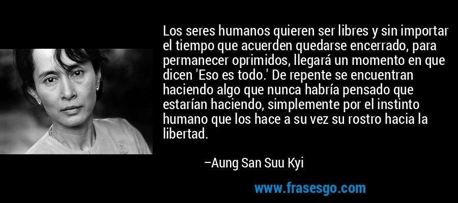 Los seres humanos quieren ser libres y sin importar el tiempo que acuerden quedarse encerrado, para permanecer oprimidos, llegará un momento en que dicen 'Eso es todo.' De repente se encuentran haciendo algo que nunca habría pensado que estarían haciendo, simplemente por el instinto humano que los hace a su vez su rostro hacia la libertad. – Aung San Suu Kyi