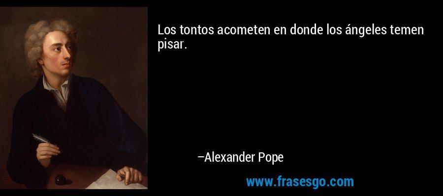 Los tontos acometen en donde los ángeles temen pisar. – Alexander Pope