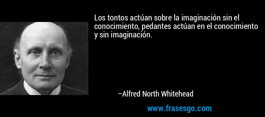 Los tontos actúan sobre la imaginación sin el conocimiento, pedantes actúan en el conocimiento y sin imaginación. – Alfred North Whitehead