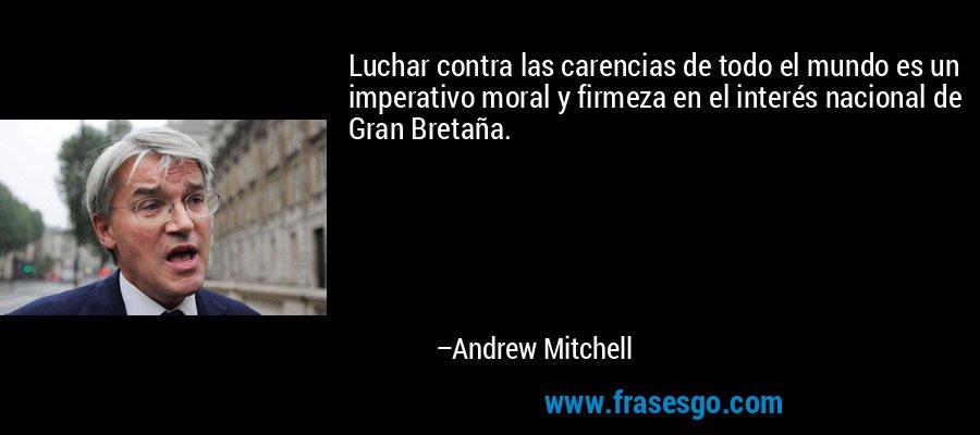 Luchar contra las carencias de todo el mundo es un imperativo moral y firmeza en el interés nacional de Gran Bretaña. – Andrew Mitchell