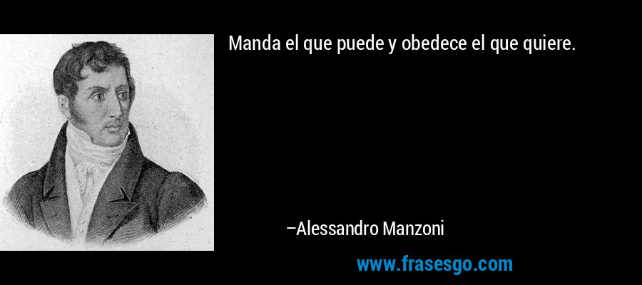 Manda el que puede y obedece el que quiere. – Alessandro Manzoni