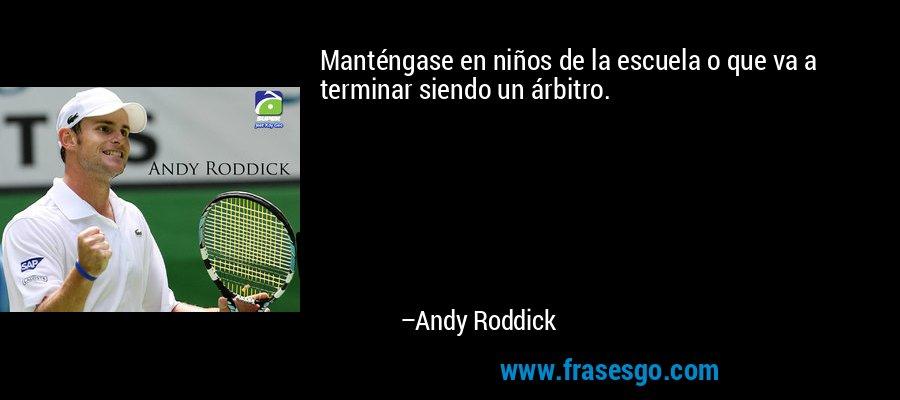 Manténgase en niños de la escuela o que va a terminar siendo un árbitro. – Andy Roddick