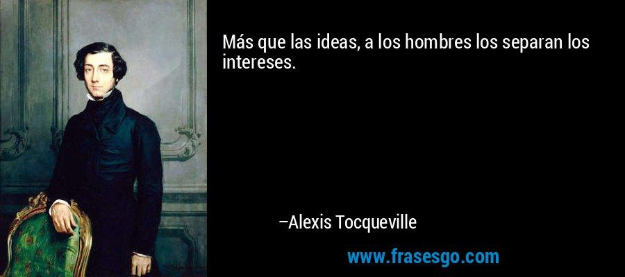 Más que las ideas, a los hombres los separan los intereses. – Alexis Tocqueville