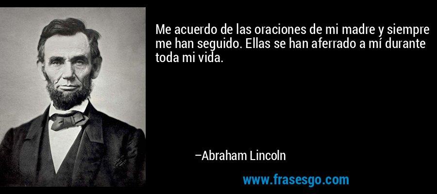 Me acuerdo de las oraciones de mi madre y siempre me han seguido. Ellas se han aferrado a mí durante toda mi vida. – Abraham Lincoln