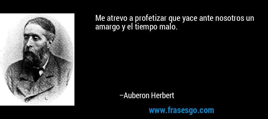 Me atrevo a profetizar que yace ante nosotros un amargo y el tiempo malo. – Auberon Herbert