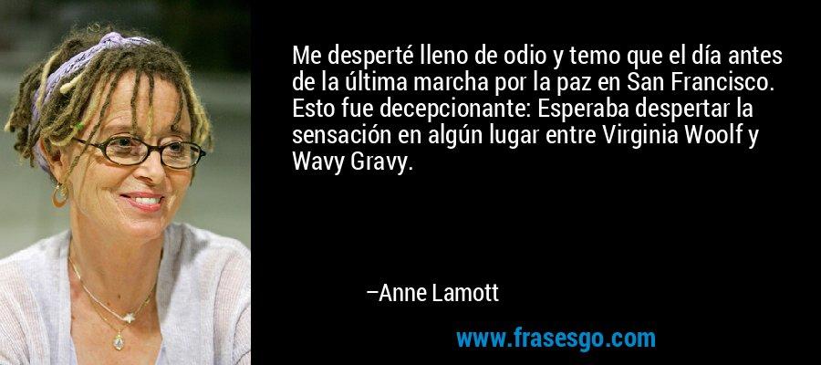Me desperté lleno de odio y temo que el día antes de la última marcha por la paz en San Francisco. Esto fue decepcionante: Esperaba despertar la sensación en algún lugar entre Virginia Woolf y Wavy Gravy. – Anne Lamott