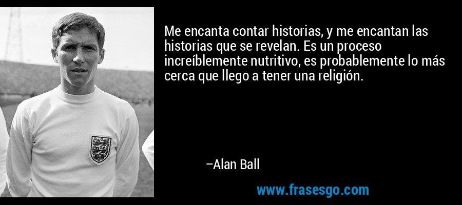 Me encanta contar historias, y me encantan las historias que se revelan. Es un proceso increíblemente nutritivo, es probablemente lo más cerca que llego a tener una religión. – Alan Ball